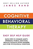 Cognitive Behavioral Therapy (CBT): Easy Self Help Guide: Simple Steps To Conquer Anxiety, Depression, Phobias, Addictions, Negative Thoughts, Eating Disorders And Other Psychological Conditions