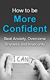 How To Be More Confident: Beat Anxiety, Overcome Shyness And Insecurity (Self Confidence, Self improvement, Self Help, Self Esteem, Confidence, You Can, You Can Do This)