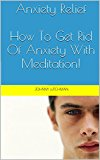 Anxiety Relief: How To Get Rid Of Anxiety With Meditation! (Stress Relief, Anxiety Relief)