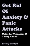 Get Rid Of Anxiety And Panic Attacks: Guide for Teenagers and Young Adults