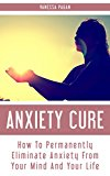 Anxiety Cure: How To Permanently Eliminate Anxiety From Your Mind And Your Life