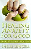 Healing Anxiety For Good: How to get rid of anxiety and regain your peace of mind (Better Mental Health and Wellness)