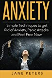 Anxiety: Simple Techniques to get Rid of Anxiety, Panic Attacks and Feel Free Now (Anxiety Self Help, Anxiety Cure, Panic Attacks, Anxiety Disorder)