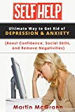 Depression & Anxiety: Self Help, tips to improve life (Boost Confidence, Social Skills, and Remove Negativities) (SELF HELP SERIES Book 1)
