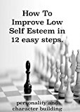 How To Improve Low Self Esteem in 12 easy steps.: Personality and character building. Beat social anxiety, fear and shyness and become confident in any situation.