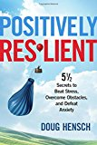 Positively Resilient: 5 1/2 Secrets to Beat Stress, Overcome Obstacles, and Defeat Anxiety