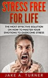 Stress: The Most effective Solution On How to Master your Emotions to overcome Stress, Anger management, Anxiety, and depression (Stress, Anger Management, ... to get rid of stress, how to manage stress)