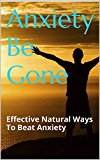 Anxiety Be Gone: Effective Natural Ways To Beat Anxiety