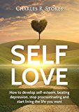 Self-Love: How to Be More Happy, Overcome Depression, Get Rid of Anxiety, and Start Living the Life You Want (Self-Help, Self-Improvement, Happiness, Better Relationships, Relaxation)