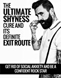 The Ultimate Shyness Cure And Its Definite Exit Route: Get Rid Of Social Anxiety and Be a Confident Rock Star (Shyness and Social Anxiety Cure)