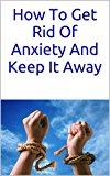 How To Get Rid Of Anxiety And Keep It Away: 5 Rarely Mentioned Methods That Are Proven To Get Rid Of Anxiety