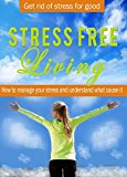 STRESS FREE LIVING How to manage your stress and understand what cause it: Get rid of anxiety for good (Build a Better Self Book 3)