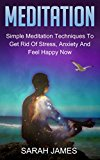 Meditation:: Simple Meditation Techniques To Get Rid Of Stress, Anxiety And Feel Happy Now