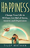 Happiness: Change Your Life In 90 Days; Get Rid Of Stress, Anxiety And Depression (Mindfulness, Positive Thinking, Success, Habits)