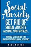 Social Anxiety: Get Rid Of Social Anxiety and Shake Your Shyness (Increase Self Control, Stay Motivated, and Conquer Social Situations)