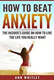 How To Beat Anxiety: The Insider's Guide On How To Live The Life You Really Want