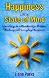 SELF HELP: Happiness is a State of Mind (Your Keys to a Mindset for Postive Thinking and Everyday Happiness) (Inspirational Self Help Book)