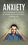 Anxiety: Best Techniques To Get Rid of Anxiety And Lead A More Fulfilling Life (Destroy Shyness, Avoid Stress, Overcome Social Awkwardness, Social Anxiety)