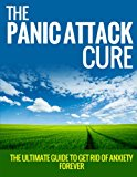 The Panic Attack Cure: The Ultimate Guide to Get Rid Of Anxiety Forever (Panic Attacks and Anxiety)