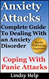 Anxiety Attacks: Complete Guide To Dealing With An Anxiety Disorder and Coping With Panic Attacks (Coping With Anxiety and Panic Book 1)