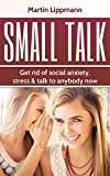 Small talk:Get Rid Of Social Anxiety, Stress & Talk To Anybody Now (Conversation, Hacks, Skills, Art of Small Talk, Beyond)