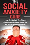 Social Anxiety: The Social Anxiety Cure: How To Be Self Confident, Overcome Shyness & Get Rid Of Social Anxiety Forever (Social Anxiety, Overcome Shyness, Be Self Confident) (Volume 1)