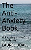 The Anti-Anxiety Book: Kick Anxiety to the Curb in 30 Days (get rid of your fears and doubts and anxieties!