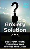 Anxiety Solution: Beat Your Fears, Overcome Your Worries And Grow (Anxiety Relief, Anxiety And Depression, Anxiety Self-Help, Overcome Fear, Be Happy)