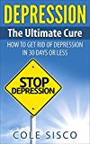 Depression: The Ultimate Cure: How To Get Rid Of Depression In 30 Days or Less (Depression, Depression Cure, Depression and Anxiety, Overcoming Depression)
