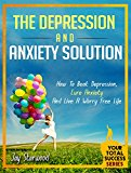 Depression and Anxiety Solution: How To Beat Depression, Cure Anxiety And Live A Worry Free Life (Your Total Success Series Book 21)