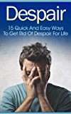 Despair: 15 Quick and Easy Ways to Get Rid of Despair for Life (Depression Self Help, Despair, Despair Inc, Depression And Anxiety, Depression Cure, Depression ... Help) (Twain: The Emotional Series)