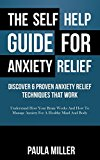 The Self Help Guide For Anxiety Relief: Discover 6 Proven Anxiety Relief Techniques That Work: Understand How Your Brain Works And How To Manage Anxiety For A Healthy Mind And Body