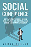 Social Confidence: 50 Ways to Overcome Social Anxiety, Feel Comfortable in a Crowd and Start Having Fun (Self Help for a Better Life)