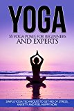Yoga: 55 Yoga Poses For Beginners And Experts - Simple Yoga Techniques To Get Rid Of Stress, Anxiety And Feel Happy Now (Yoga Tips, Mindfulness, Focus, ... Meditation, Self Help, Calmness)