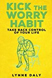 Kick The Worry Habit: Take Back Control of your Life (worry,depression,Anxiety,Fear,Stress)