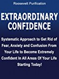 Extraordinary Confidence - Systematic Approach to Get Rid of Fear, Anxiety and Confusion From Your Life to Become Extremely Confident In All Areas Of Your Life Starting Today!