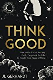 Think Good: How to Get Rid of Anxiety, Guilt, Despair & the Like to Finally Find Peace of Mind