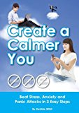 Create a Calmer You - Beat Stress, Anxiety and Panic Attacks in 3 Easy Steps