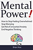 Mental Power! - How to Stop Feeling Overwhelmed, Stop Worrying, Get Rid of Unwanted Anxiety, End Negative Thinking (Mindfullness and Self-Mastery Book 1)