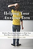 Helping Your Anxious Teen: Positive Parenting Strategies to Help Your Teen Beat Anxiety, Stress, and Worry