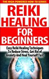 Reiki Healing For Beginners: Easy Reiki Healing Techniques To Reduce Stress, Get Rid Of Anxiety And Heal Yourself Fast (reiki therapy, reiki attunement, ... touch, energy healing techniques)