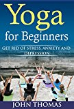 Yoga for Beginners: Get Rid of Stress,Anxiety and Depression