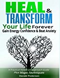 Heal and Transform Your Life Forever: Gain Energy, Confidence & Beat Anxiety: A Practical Hands-on-Approach Plus Magic Techniques