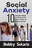 Social Anxiety: 10 Simple Steps to Overcome Your Fears of Being Social