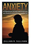 anxiety: A Comprehensive Self Help Guide to Overcome your Anxiety for Good and Start Living for Life