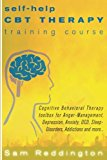 Self Help CBT Therapy Training Course: Cognitive Behavioral Therapy Toolbox for Anger Management, Depression, Anxiety, OCD, Sleep Disorders, Addictions and more...