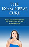 The Exam Nerve Cure - How To Beat Examination Nerves And Test Anxiety To Give Your Peak Performance (Exam Test nerve nerves anxiety panic attack performance ... stress relief management examination)