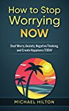 How to Stop Worrying Now: Beat Worry, Anxiety, Negative Thinking, and Create Happiness Today