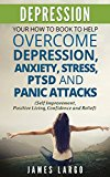DEPRESSION: YOUR HOW TO BOOK TO HELP OVERCOME DEPRESSION, ANXIETY, STRESS, PTSD AND PANIC ATTACKS (SELF IMPROVEMENT, POSITIVE LIVING, CONFIDENCE AND RELIEF)
