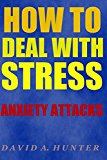 How to Deal with Stress: Anxiety Attacks